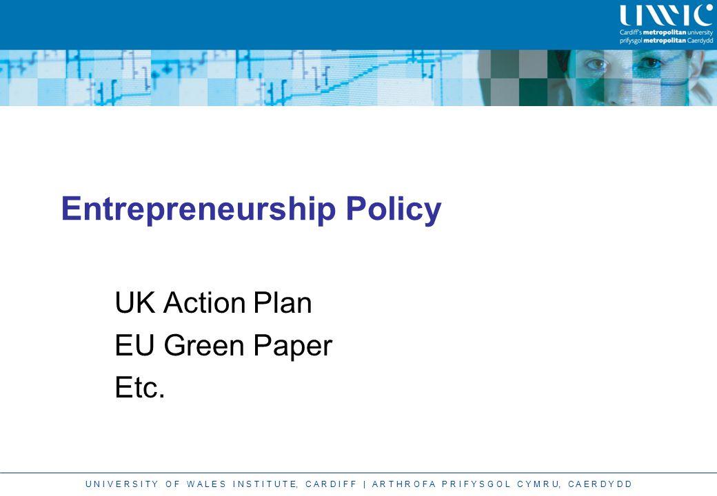 U N I V E R S I T Y O F W A L E S I N S T I T U T E, C A R D I F F | A R T H R O F A P R I F Y S G O L C Y M R U, C A E R D Y D D Entrepreneurship Policy UK Action Plan EU Green Paper Etc.