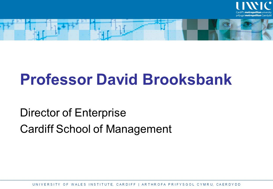 U N I V E R S I T Y O F W A L E S I N S T I T U T E, C A R D I F F | A R T H R O F A P R I F Y S G O L C Y M R U, C A E R D Y D D Professor David Brooksbank Director of Enterprise Cardiff School of Management