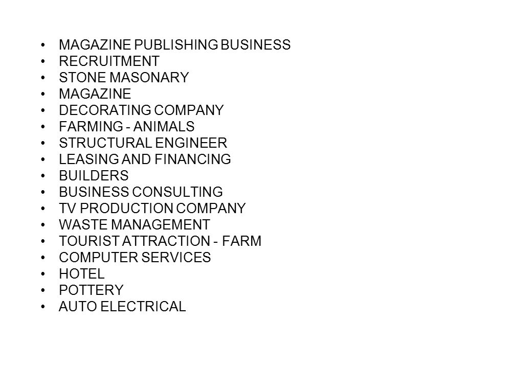 MAGAZINE PUBLISHING BUSINESS RECRUITMENT STONE MASONARY MAGAZINE DECORATING COMPANY FARMING - ANIMALS STRUCTURAL ENGINEER LEASING AND FINANCING BUILDERS BUSINESS CONSULTING TV PRODUCTION COMPANY WASTE MANAGEMENT TOURIST ATTRACTION - FARM COMPUTER SERVICES HOTEL POTTERY AUTO ELECTRICAL