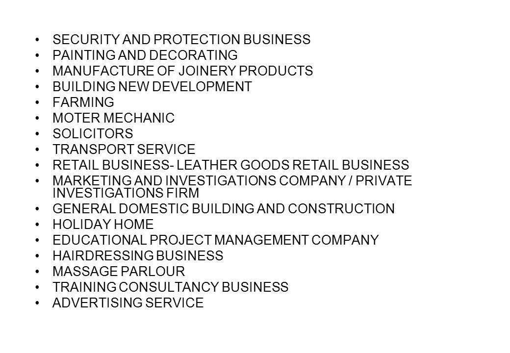 SECURITY AND PROTECTION BUSINESS PAINTING AND DECORATING MANUFACTURE OF JOINERY PRODUCTS BUILDING NEW DEVELOPMENT FARMING MOTER MECHANIC SOLICITORS TRANSPORT SERVICE RETAIL BUSINESS- LEATHER GOODS RETAIL BUSINESS MARKETING AND INVESTIGATIONS COMPANY / PRIVATE INVESTIGATIONS FIRM GENERAL DOMESTIC BUILDING AND CONSTRUCTION HOLIDAY HOME EDUCATIONAL PROJECT MANAGEMENT COMPANY HAIRDRESSING BUSINESS MASSAGE PARLOUR TRAINING CONSULTANCY BUSINESS ADVERTISING SERVICE