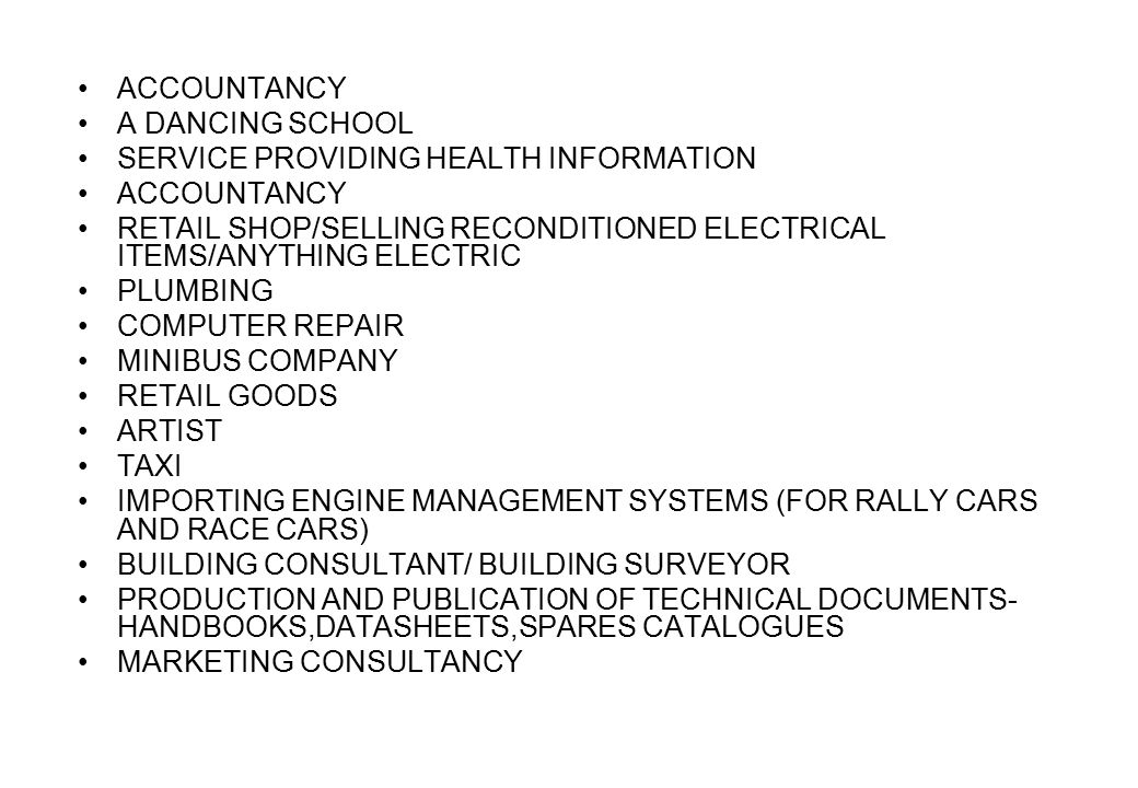 ACCOUNTANCY A DANCING SCHOOL SERVICE PROVIDING HEALTH INFORMATION ACCOUNTANCY RETAIL SHOP/SELLING RECONDITIONED ELECTRICAL ITEMS/ANYTHING ELECTRIC PLUMBING COMPUTER REPAIR MINIBUS COMPANY RETAIL GOODS ARTIST TAXI IMPORTING ENGINE MANAGEMENT SYSTEMS (FOR RALLY CARS AND RACE CARS) BUILDING CONSULTANT/ BUILDING SURVEYOR PRODUCTION AND PUBLICATION OF TECHNICAL DOCUMENTS- HANDBOOKS,DATASHEETS,SPARES CATALOGUES MARKETING CONSULTANCY