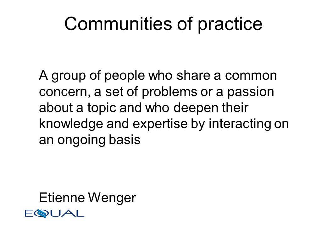 Communities of practice A group of people who share a common concern, a set of problems or a passion about a topic and who deepen their knowledge and expertise by interacting on an ongoing basis Etienne Wenger