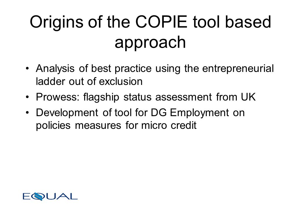 Origins of the COPIE tool based approach Analysis of best practice using the entrepreneurial ladder out of exclusion Prowess: flagship status assessment from UK Development of tool for DG Employment on policies measures for micro credit