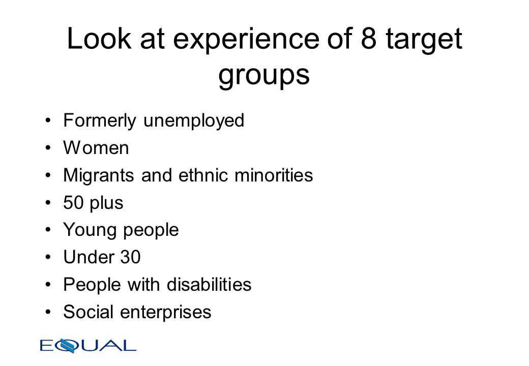 Look at experience of 8 target groups Formerly unemployed Women Migrants and ethnic minorities 50 plus Young people Under 30 People with disabilities Social enterprises
