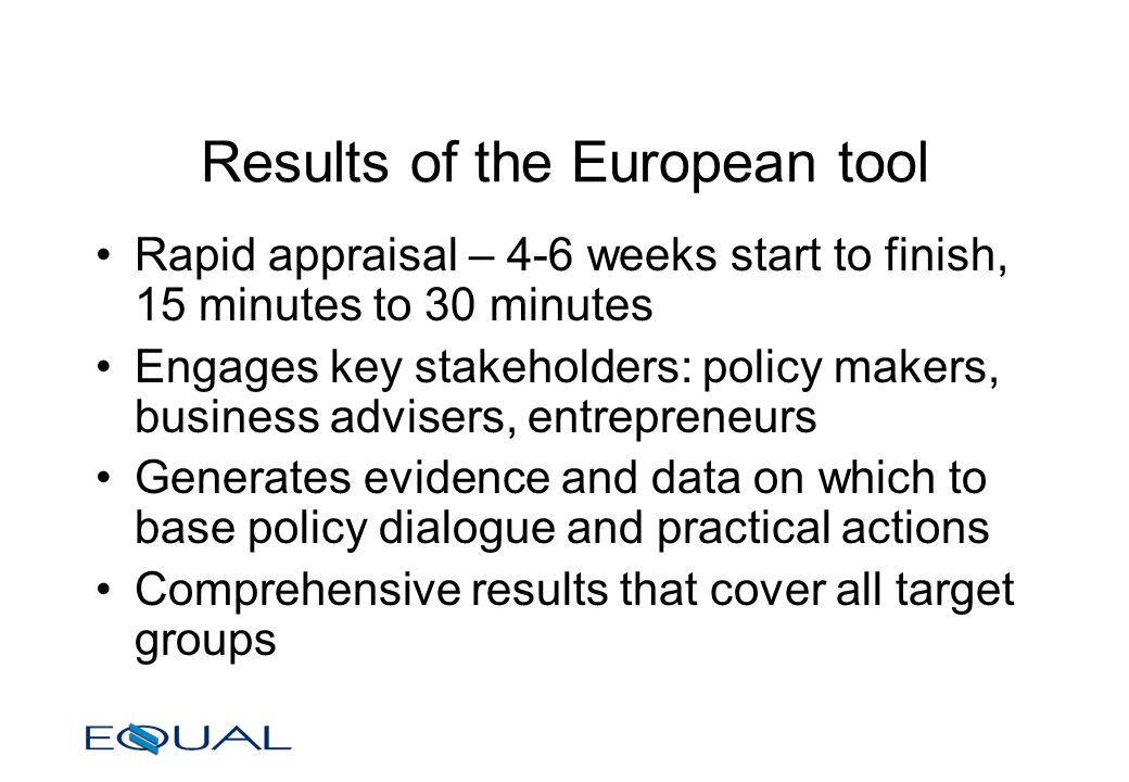 Results of the European tool Rapid appraisal – 4-6 weeks start to finish, 15 minutes to 30 minutes Engages key stakeholders: policy makers, business advisers, entrepreneurs Generates evidence and data on which to base policy dialogue and practical actions Comprehensive results that cover all target groups