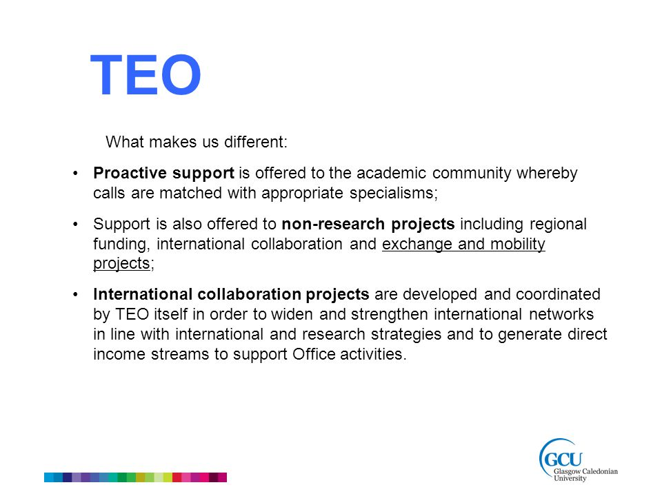 What makes us different: Proactive support is offered to the academic community whereby calls are matched with appropriate specialisms; Support is also offered to non-research projects including regional funding, international collaboration and exchange and mobility projects; International collaboration projects are developed and coordinated by TEO itself in order to widen and strengthen international networks in line with international and research strategies and to generate direct income streams to support Office activities.