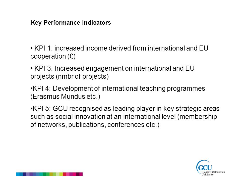 Key Performance Indicators KPI 1: increased income derived from international and EU cooperation (£) KPI 3: Increased engagement on international and EU projects (nmbr of projects) KPI 4: Development of international teaching programmes (Erasmus Mundus etc.) KPI 5: GCU recognised as leading player in key strategic areas such as social innovation at an international level (membership of networks, publications, conferences etc.)