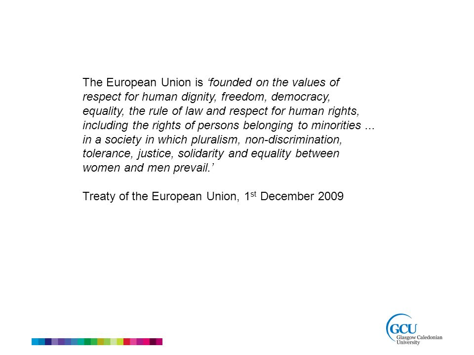 The European Union is 'founded on the values of respect for human dignity, freedom, democracy, equality, the rule of law and respect for human rights, including the rights of persons belonging to minorities...