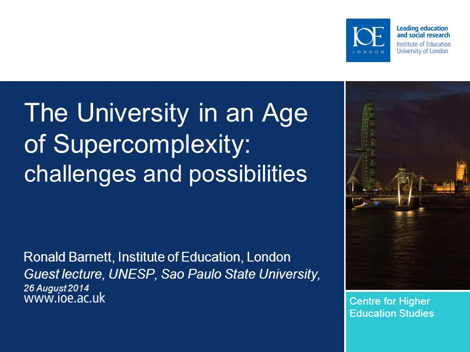 The University in an Age of Supercomplexity: challenges and possibilities Ronald Barnett, Institute of Education, London Guest lecture, UNESP, Sao Paulo State University, 26 August 2014 Centre for Higher Education Studies Sub-brand to go here