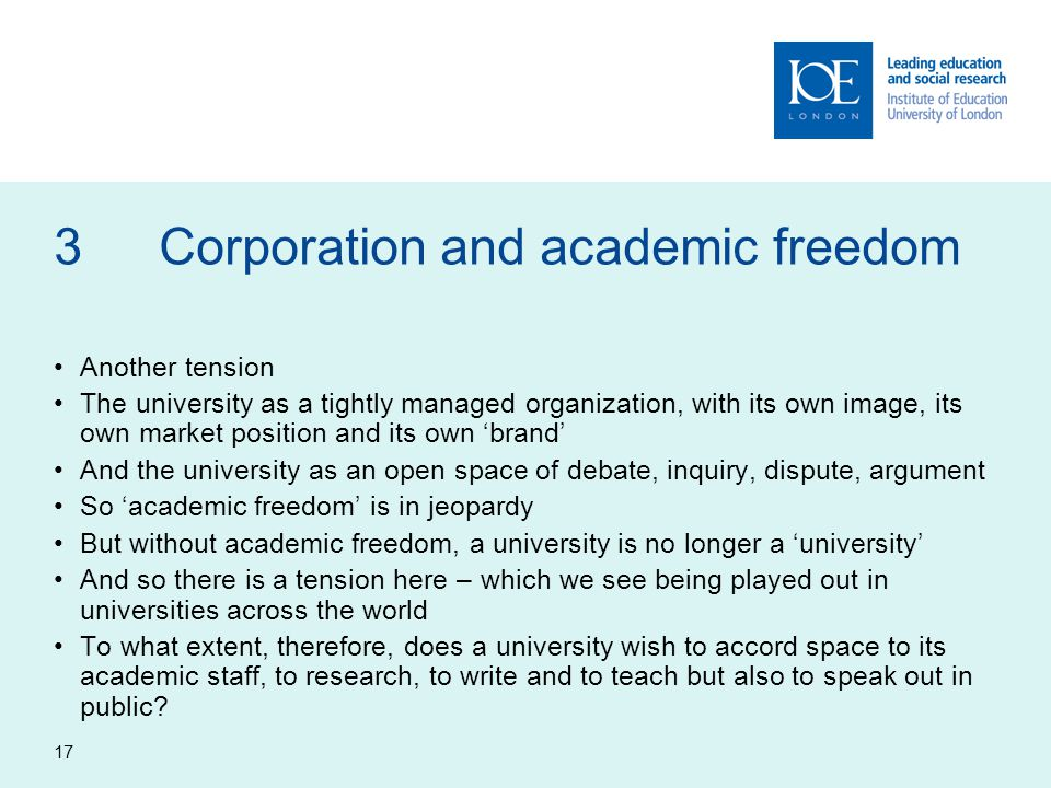 17 3Corporation and academic freedom Another tension The university as a tightly managed organization, with its own image, its own market position and its own 'brand' And the university as an open space of debate, inquiry, dispute, argument So 'academic freedom' is in jeopardy But without academic freedom, a university is no longer a 'university' And so there is a tension here – which we see being played out in universities across the world To what extent, therefore, does a university wish to accord space to its academic staff, to research, to write and to teach but also to speak out in public