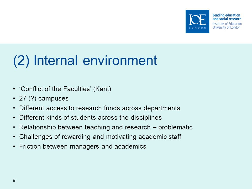 9 (2) Internal environment 'Conflict of the Faculties' (Kant) 27 ( ) campuses Different access to research funds across departments Different kinds of students across the disciplines Relationship between teaching and research – problematic Challenges of rewarding and motivating academic staff Friction between managers and academics
