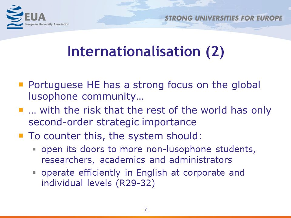 Internationalisation (2) Portuguese HE has a strong focus on the global lusophone community… … with the risk that the rest of the world has only second-order strategic importance To counter this, the system should:  open its doors to more non-lusophone students, researchers, academics and administrators  operate efficiently in English at corporate and individual levels (R29-32) …7…