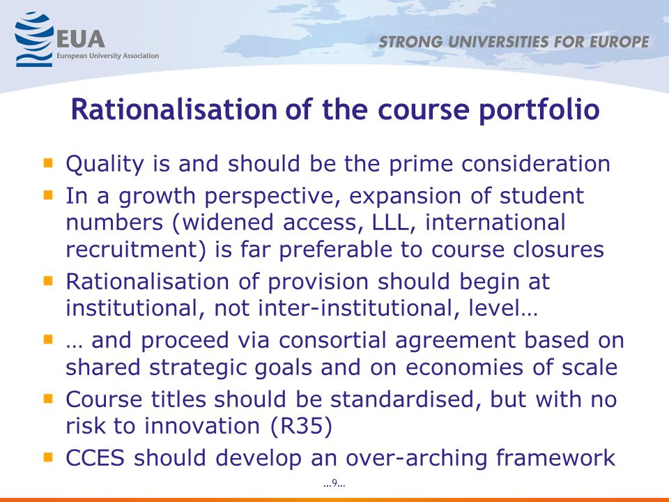 Rationalisation of the course portfolio Quality is and should be the prime consideration In a growth perspective, expansion of student numbers (widened access, LLL, international recruitment) is far preferable to course closures Rationalisation of provision should begin at institutional, not inter-institutional, level… … and proceed via consortial agreement based on shared strategic goals and on economies of scale Course titles should be standardised, but with no risk to innovation (R35) CCES should develop an over-arching framework …9…
