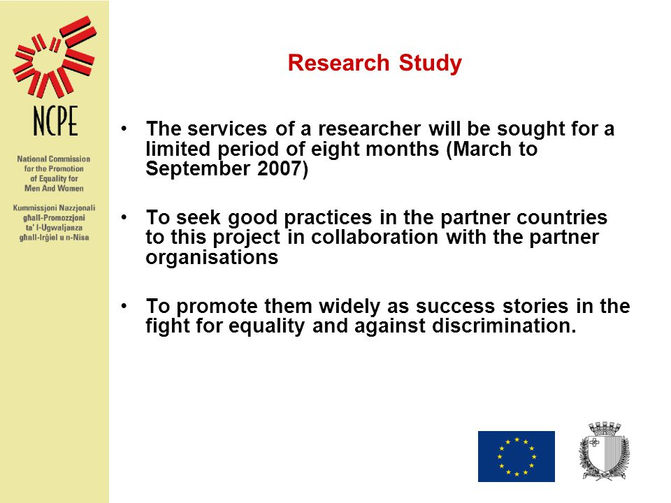 Research Study The services of a researcher will be sought for a limited period of eight months (March to September 2007) To seek good practices in the partner countries to this project in collaboration with the partner organisations To promote them widely as success stories in the fight for equality and against discrimination.