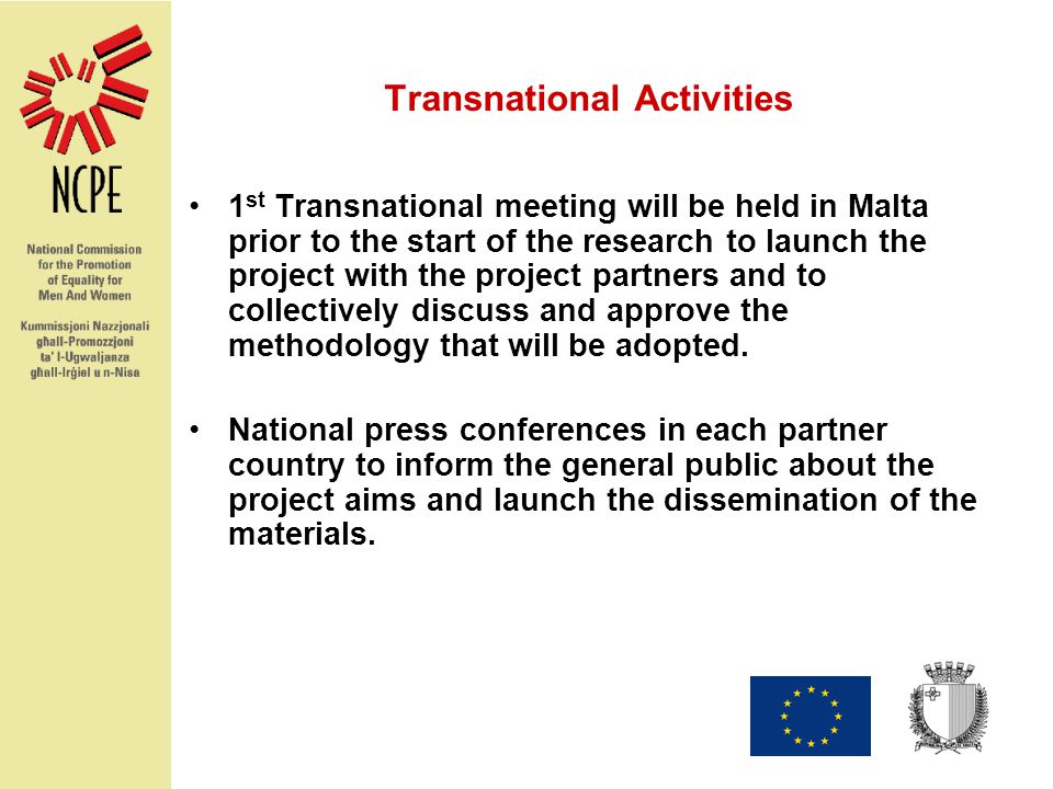 Transnational Activities 1 st Transnational meeting will be held in Malta prior to the start of the research to launch the project with the project partners and to collectively discuss and approve the methodology that will be adopted.