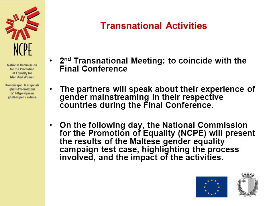 Transnational Activities 2 nd Transnational Meeting: to coincide with the Final Conference The partners will speak about their experience of gender mainstreaming in their respective countries during the Final Conference.