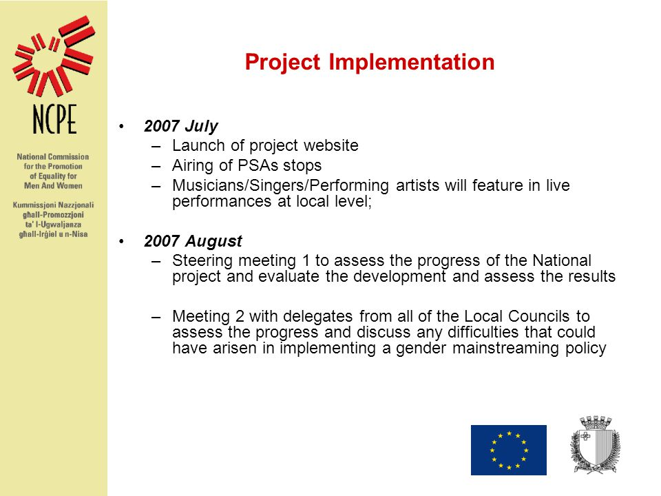 Project Implementation 2007 July –Launch of project website –Airing of PSAs stops –Musicians/Singers/Performing artists will feature in live performances at local level; 2007 August –Steering meeting 1 to assess the progress of the National project and evaluate the development and assess the results –Meeting 2 with delegates from all of the Local Councils to assess the progress and discuss any difficulties that could have arisen in implementing a gender mainstreaming policy