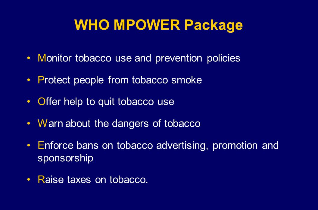 WHO MPOWER Package Monitor tobacco use and prevention policies Protect people from tobacco smoke Offer help to quit tobacco use Warn about the dangers of tobacco Enforce bans on tobacco advertising, promotion and sponsorship Raise taxes on tobacco.