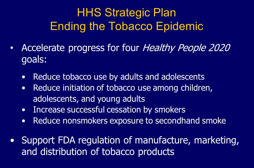 HHS Strategic Plan Ending the Tobacco Epidemic Accelerate progress for four Healthy People 2020 goals: Reduce tobacco use by adults and adolescents Re