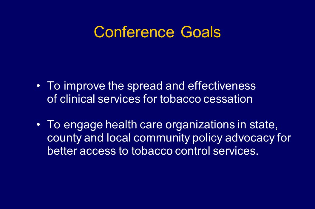 Conference Goals To improve the spread and effectiveness of clinical services for tobacco cessation To engage health care organizations in state, coun