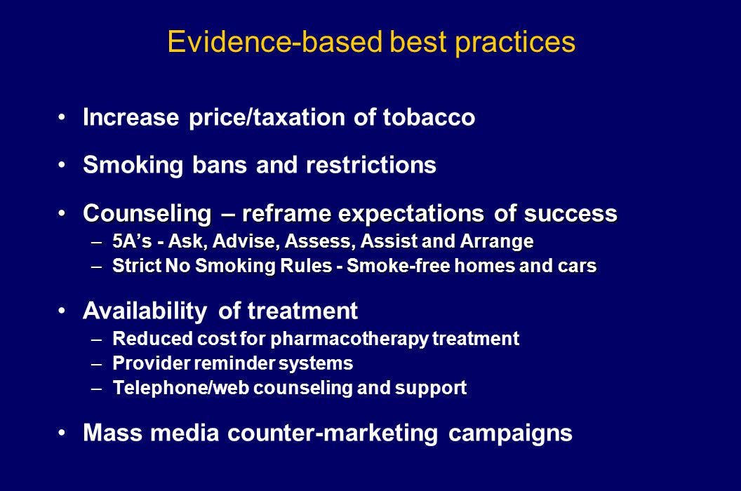Evidence-based best practices Increase price/taxation of tobacco Smoking bans and restrictions Counseling – reframe expectations of successCounseling