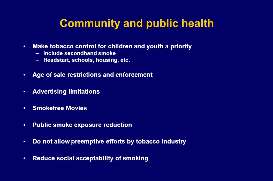 Community and public health Make tobacco control for children and youth a priority –Include secondhand smoke –Headstart, schools, housing, etc. Age of
