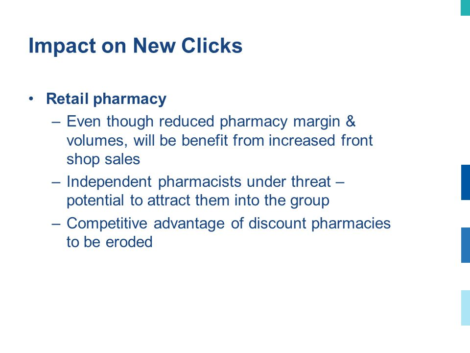 Impact on New Clicks (continued) Wholesale/distribution –Viable for UPD because of efficient model, although volumes would be reduced –However, may lead to consolidation of other distributors - opportunity for UPD to increase volumes & widen geographical footprint –Multinational manufacturers may withdraw from SA – opportunity for UPD to reach distribution & marketing agreements –Public/private partnership possibilities in terms of distribution & dispensaries