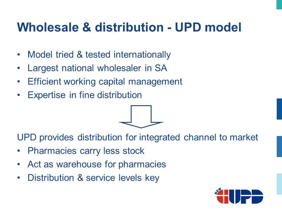 Wholesale & distribution - UPD model Model tried & tested internationally Largest national wholesaler in SA Efficient working capital management Expertise in fine distribution UPD provides distribution for integrated channel to market Pharmacies carry less stock Act as warehouse for pharmacies Distribution & service levels key