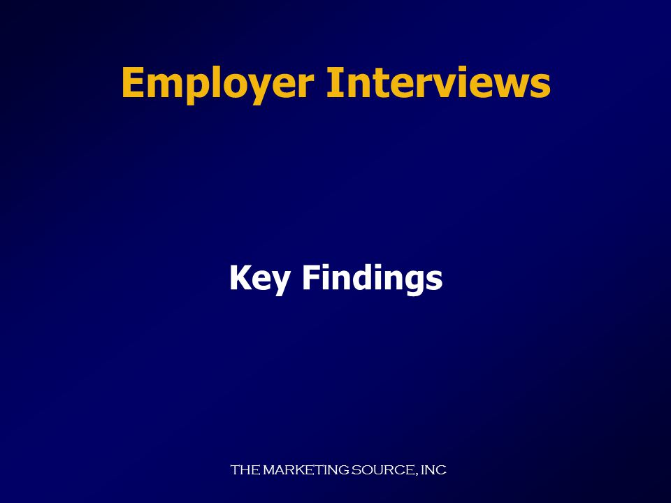 THE MARKETING SOURCE, INC Employer Background  Businesses interviewed employ nearly 5,000 persons.  About half (22 of 40) of businesses interviewed