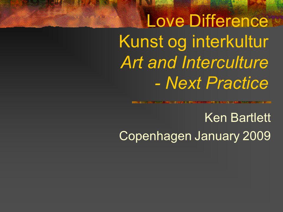 Love Difference Kunst og interkultur Art and Interculture - Next Practice Ken Bartlett Copenhagen January 2009 : next practice Art and interculture: next practice