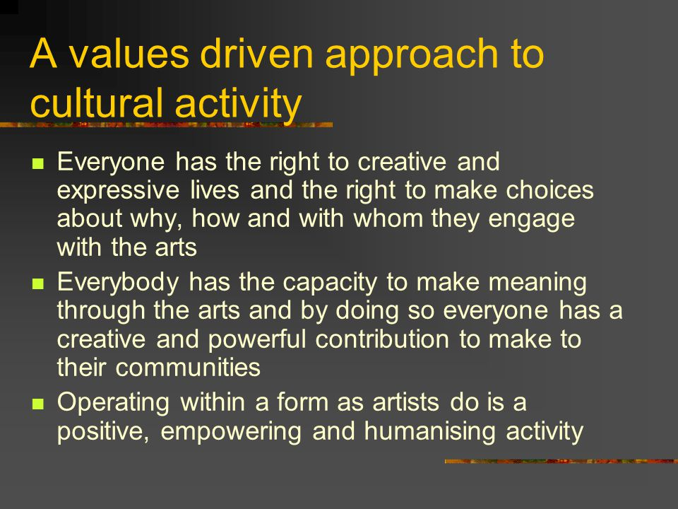 A values driven approach to cultural activity Everyone has the right to creative and expressive lives and the right to make choices about why, how and with whom they engage with the arts Everybody has the capacity to make meaning through the arts and by doing so everyone has a creative and powerful contribution to make to their communities Operating within a form as artists do is a positive, empowering and humanising activity