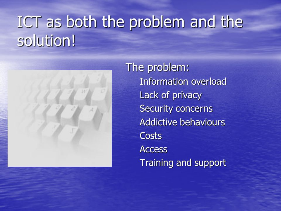 ICT as both the problem and the solution! The problem: Information overload Lack of privacy Security concerns Addictive behaviours Costs Access Traini