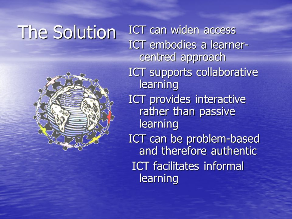 The Solution ICT can widen access ICT embodies a learner- centred approach ICT supports collaborative learning ICT provides interactive rather than passive learning ICT can be problem-based and therefore authentic ICT facilitates informal learning ICT facilitates informal learning