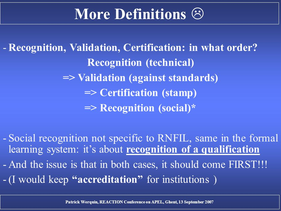 More Definitions  -Recognition, Validation, Certification: in what order? Recognition (technical) => Validation (against standards) => Certification