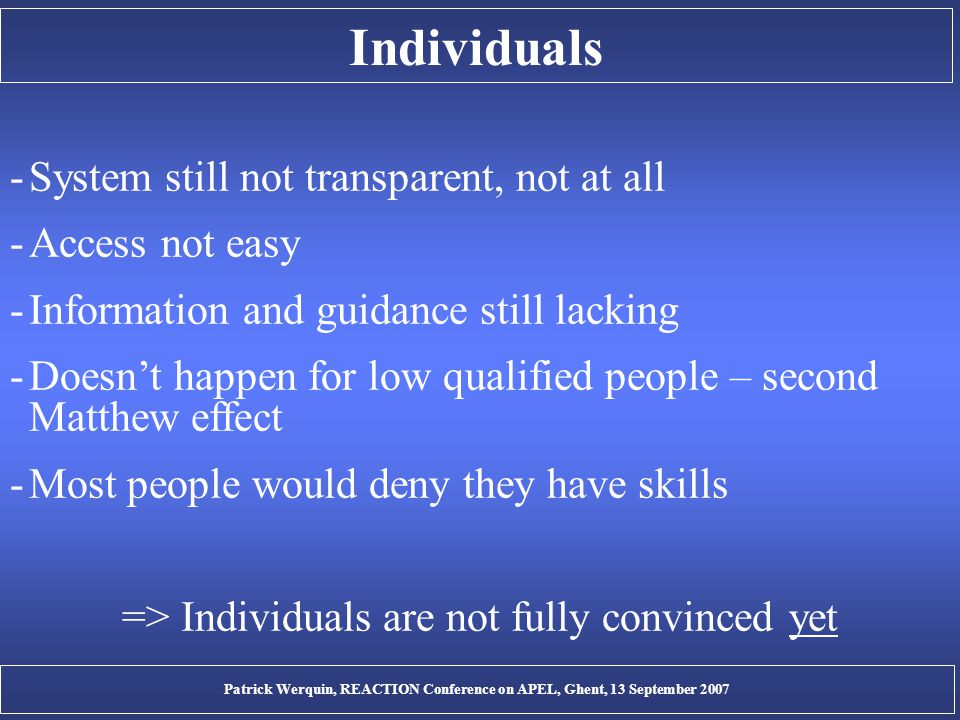 Individuals -System still not transparent, not at all -Access not easy -Information and guidance still lacking -Doesn't happen for low qualified people – second Matthew effect -Most people would deny they have skills => Individuals are not fully convinced yet Patrick Werquin, REACTION Conference on APEL, Ghent, 13 September 2007
