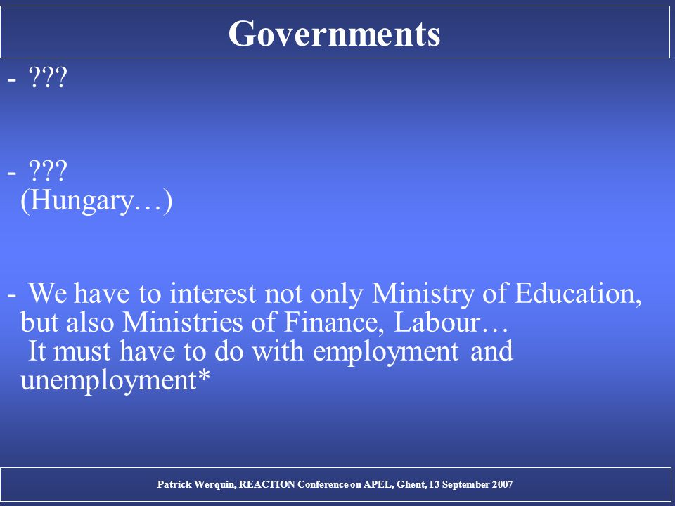 Governments - ??? - ??? (Hungary…) - We have to interest not only Ministry of Education, but also Ministries of Finance, Labour… It must have to do wi