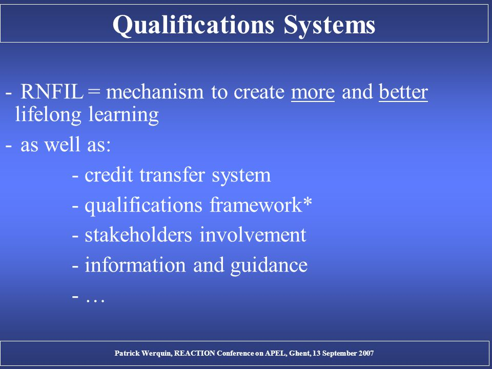 Qualifications Systems - RNFIL = mechanism to create more and better lifelong learning - as well as: - credit transfer system - qualifications framework* - stakeholders involvement - information and guidance - … Patrick Werquin, REACTION Conference on APEL, Ghent, 13 September 2007