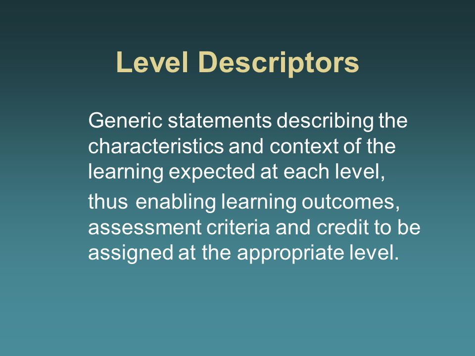 Level Descriptors Generic statements describing the characteristics and context of the learning expected at each level, thus enabling learning outcomes, assessment criteria and credit to be assigned at the appropriate level.