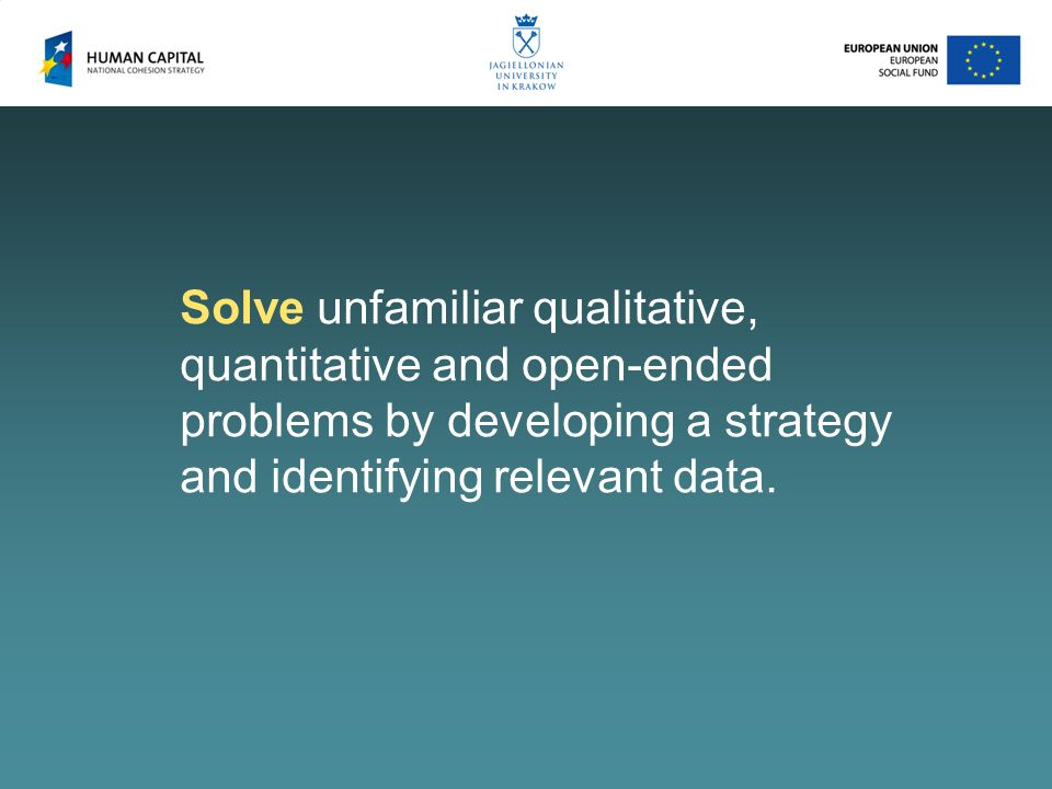 Solve unfamiliar qualitative, quantitative and open-ended problems by developing a strategy and identifying relevant data.
