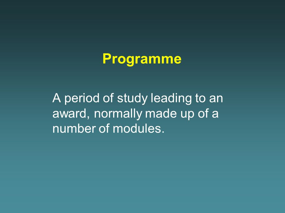 Programme A period of study leading to an award, normally made up of a number of modules.
