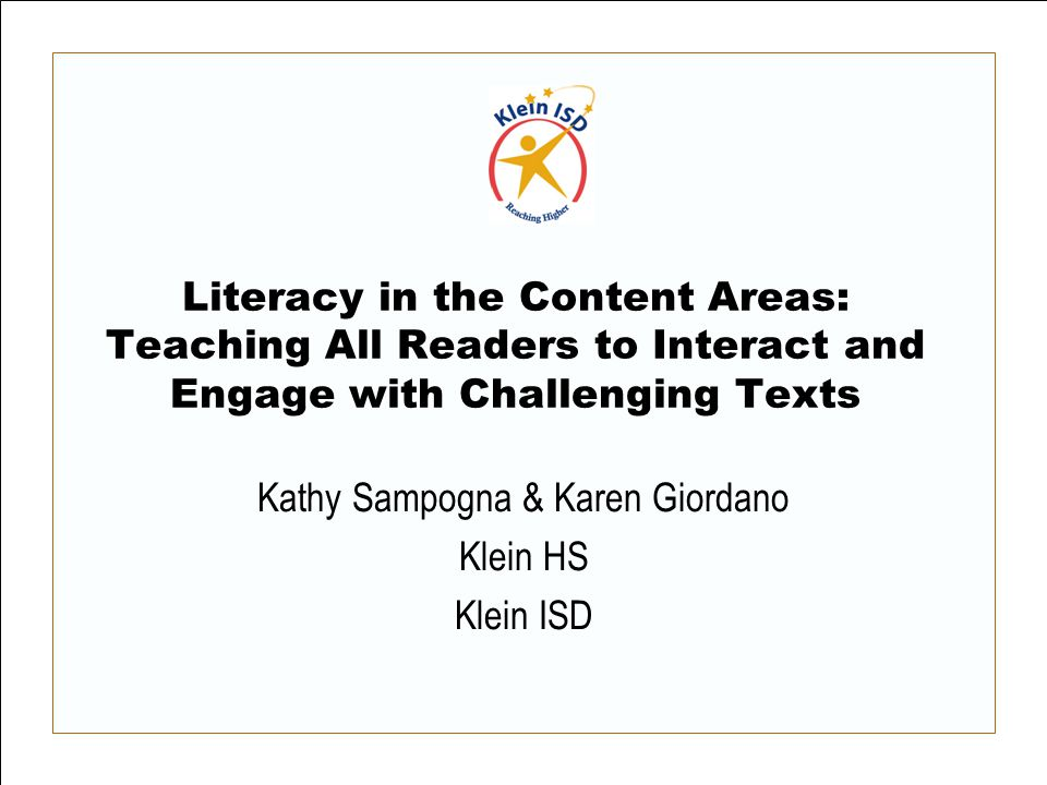 Literacy in the Content Areas: Teaching All Readers to Interact and Engage with Challenging Texts Kathy Sampogna & Karen Giordano Klein HS Klein ISD