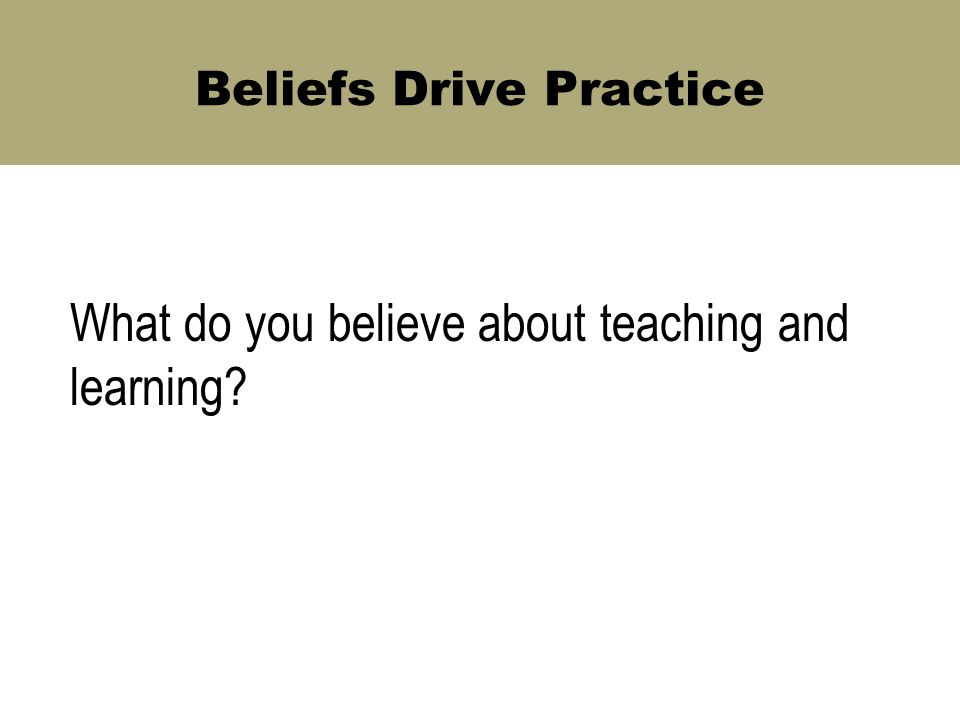Beliefs Drive Practice What do you believe about teaching and learning