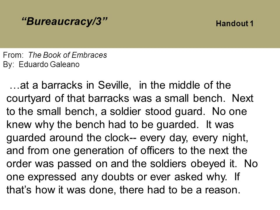 Bureaucracy/3 From: The Book of Embraces By: Eduardo Galeano …at a barracks in Seville, in the middle of the courtyard of that barracks was a small bench.