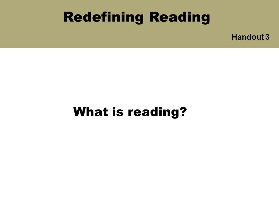What is reading? Handout 3 Redefining Reading