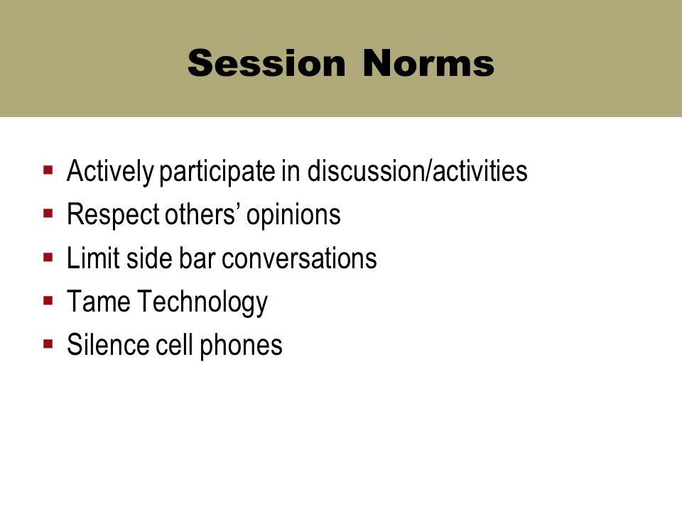 Session Norms  Actively participate in discussion/activities  Respect others' opinions  Limit side bar conversations  Tame Technology  Silence cell phones