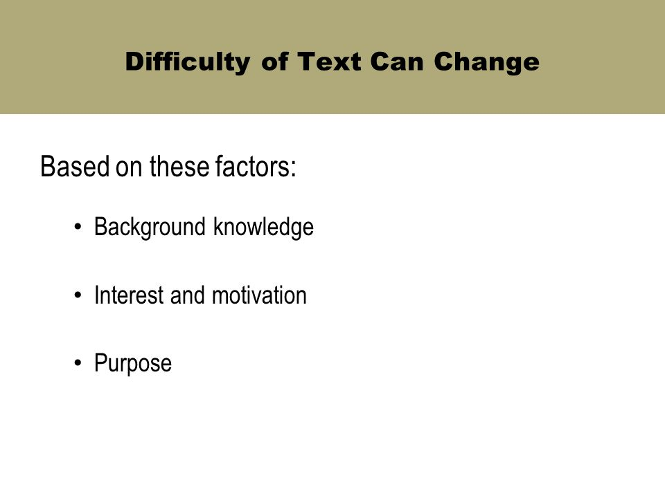 Difficulty of Text Can Change Based on these factors: Background knowledge Interest and motivation Purpose