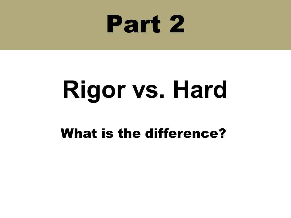 Part 2 Rigor vs. Hard What is the difference?