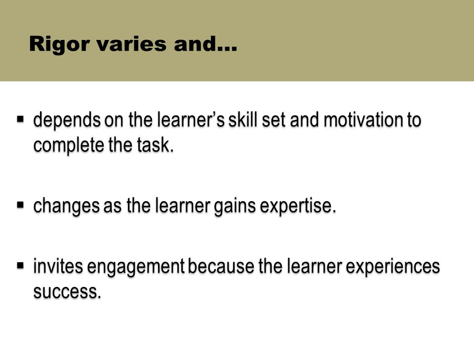 Rigor varies and…  depends on the learner's skill set and motivation to complete the task.  changes as the learner gains expertise.  invites engage