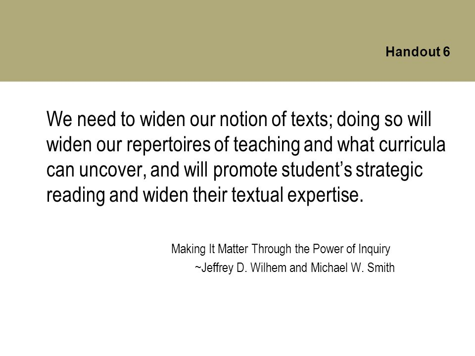 Handout 6 We need to widen our notion of texts; doing so will widen our repertoires of teaching and what curricula can uncover, and will promote student's strategic reading and widen their textual expertise.