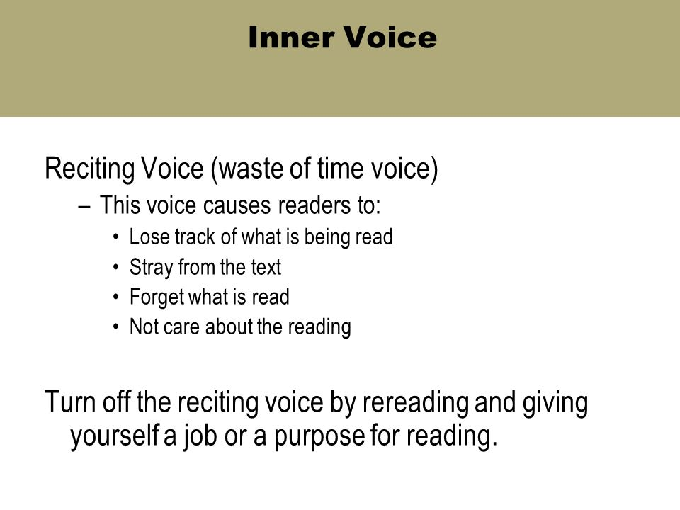 Inner Voice Reciting Voice (waste of time voice) –This voice causes readers to: Lose track of what is being read Stray from the text Forget what is read Not care about the reading Turn off the reciting voice by rereading and giving yourself a job or a purpose for reading.